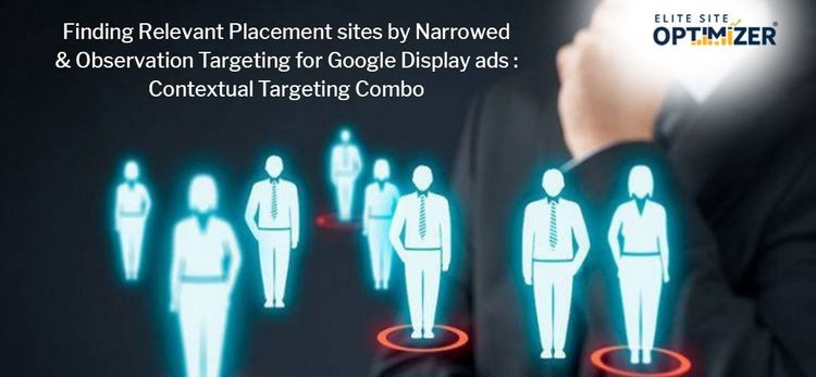 Finding Relevant Placement sites by Narrowed & Observation Targeting for Google Display ads : Contextual Targeting Combo